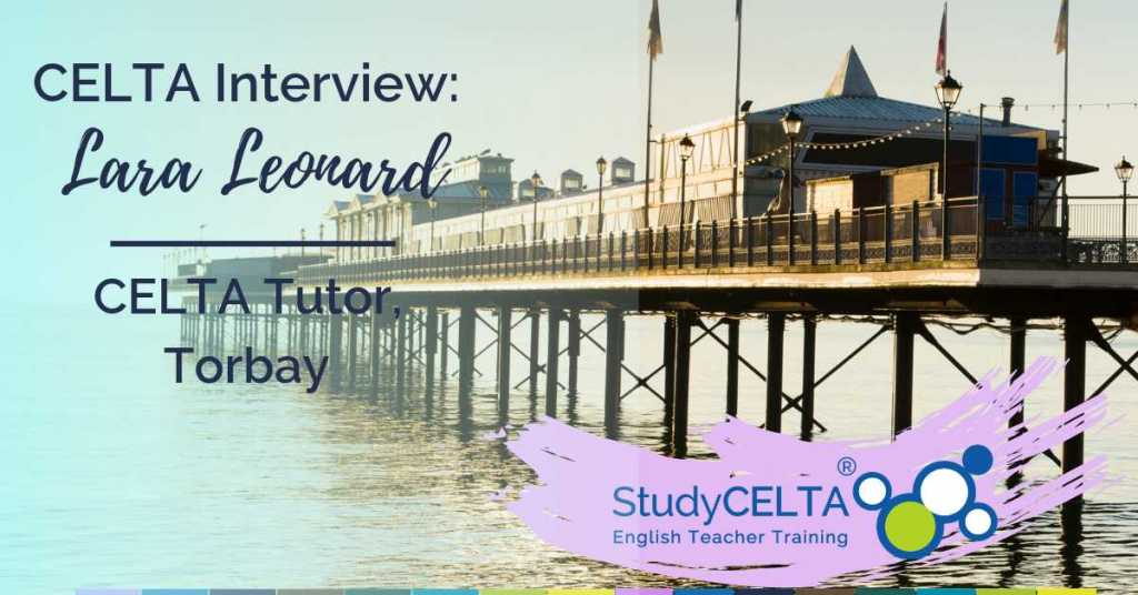 An Interview with Lara Leonard: CELTA Trainer at Torbay, UK
